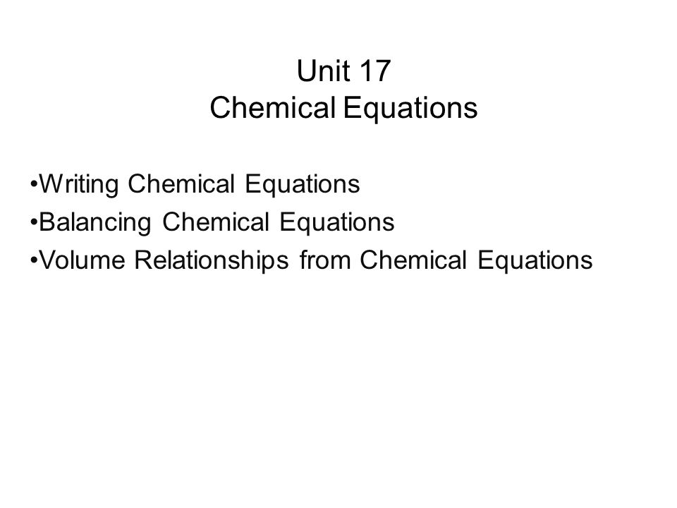 Unit 17 Chemical Equations Writing Chemical Equations Balancing Chemical Equations Volume Relationships from Chemical Equations