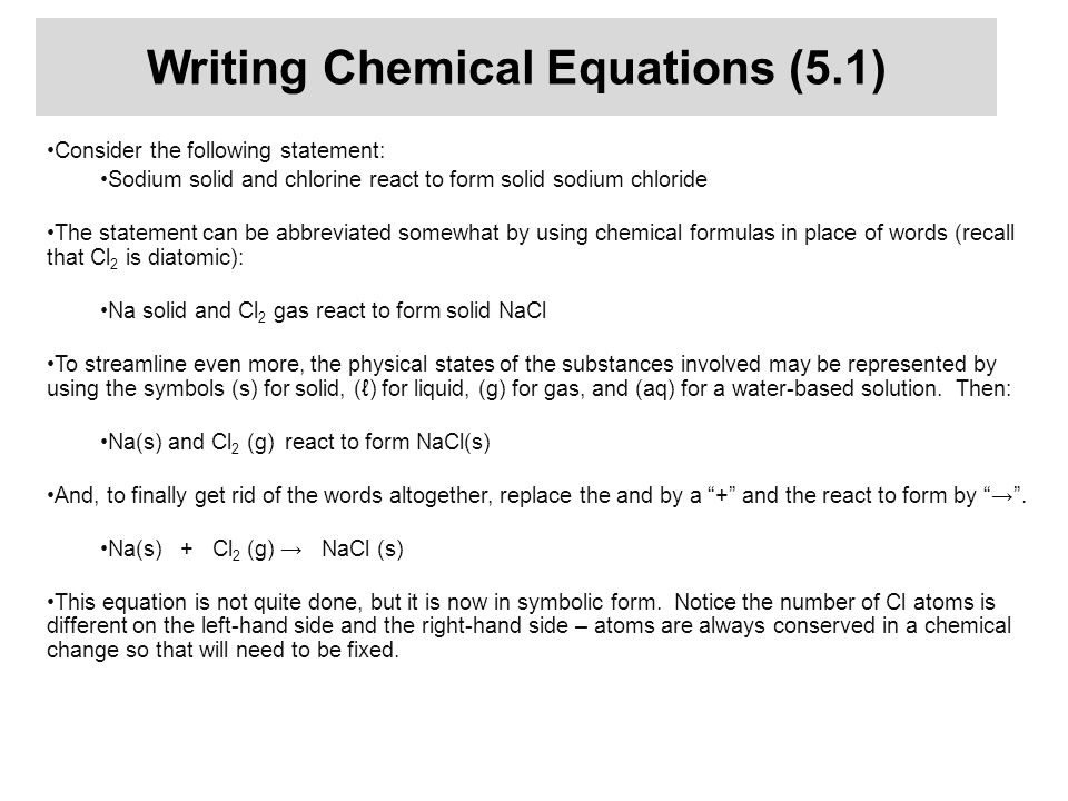Writing Chemical Equations (5.1) Consider the following statement: Sodium solid and chlorine react to form solid sodium chloride The statement can be
