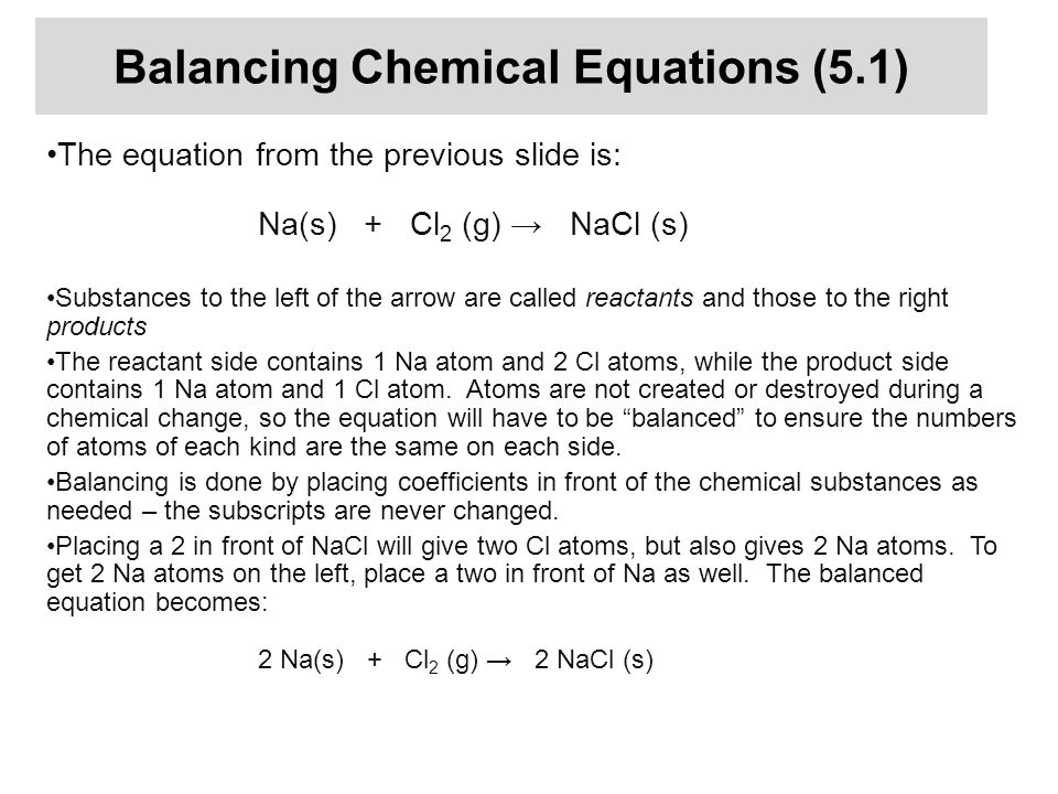 Balancing Chemical Equations (5.1) The equation from the previous slide is: Na(s) + Cl 2 (g) → NaCl (s) Substances to the left of the arrow are called reactants and those to the right products The reactant side contains 1 Na atom and 2 Cl atoms, while the product side contains 1 Na atom and 1 Cl atom.