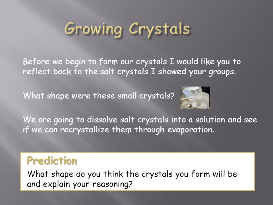 Before we begin to form our crystals I would like you to reflect back to the salt crystals I showed your groups. What shape were these small crystals?