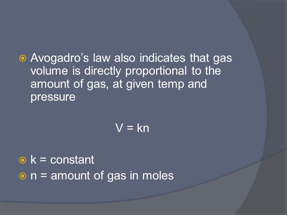  Avogadro's law also indicates that gas volume is directly proportional to the amount of gas, at given temp and pressure V = kn  k = constant  n = amount of gas in moles