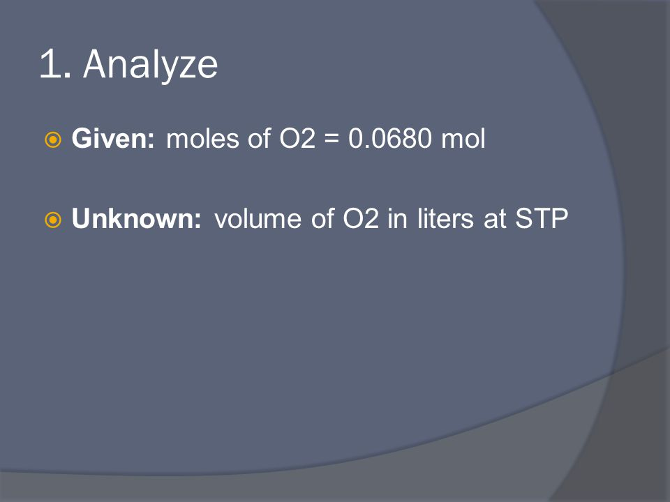 1. Analyze  Given: moles of O2 = 0.0680 mol  Unknown: volume of O2 in liters at STP