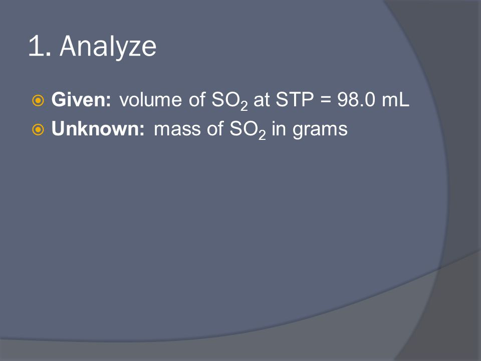 1. Analyze  Given: volume of SO 2 at STP = 98.0 mL  Unknown: mass of SO 2 in grams