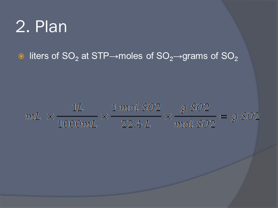 2. Plan  liters of SO 2 at STP→moles of SO 2 →grams of SO 2