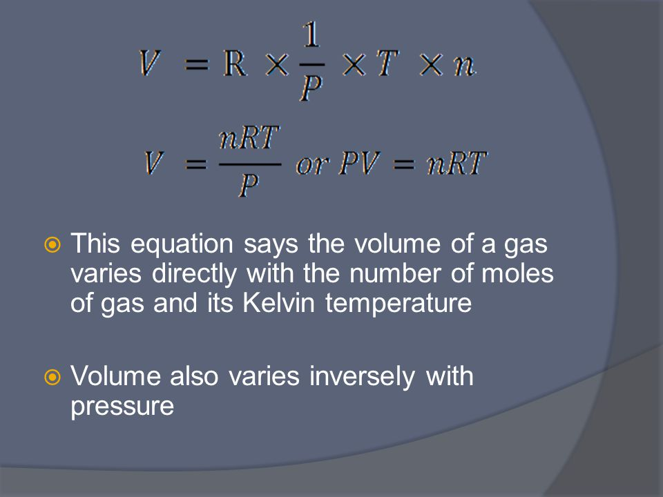  This equation says the volume of a gas varies directly with the number of moles of gas and its Kelvin temperature  Volume also varies inversely with pressure