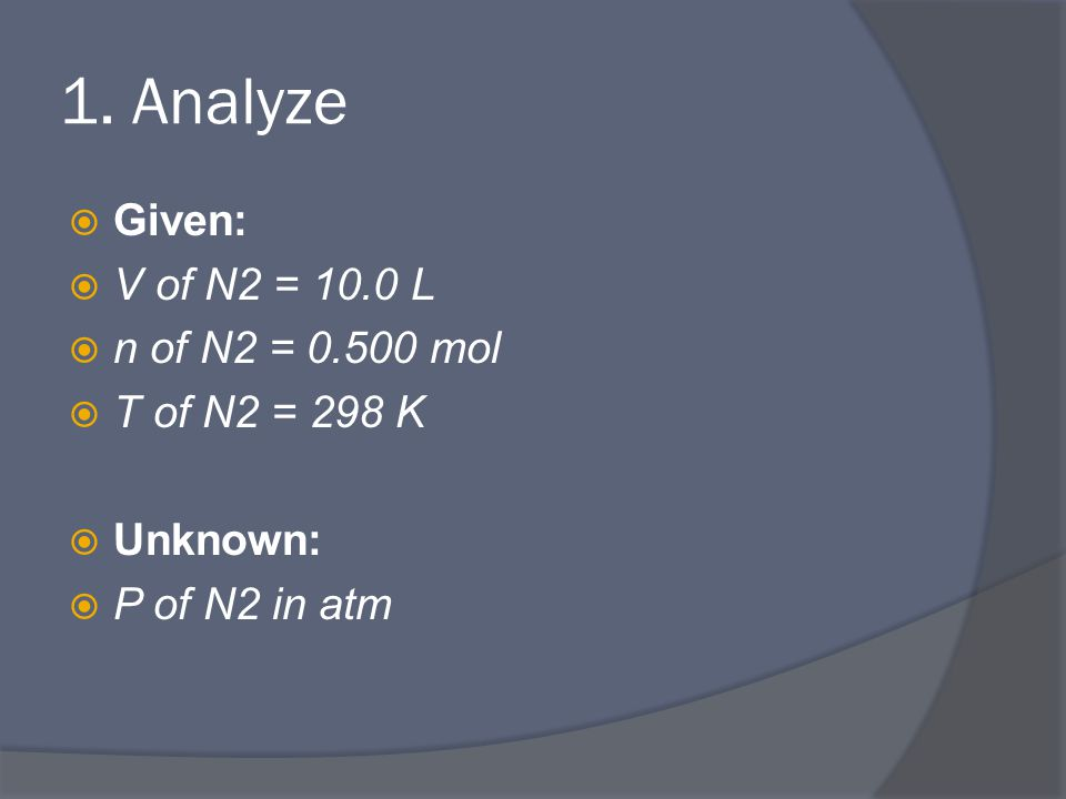 1. Analyze  Given:  V of N2 = 10.0 L  n of N2 = 0.500 mol  T of N2 = 298 K  Unknown:  P of N2 in atm