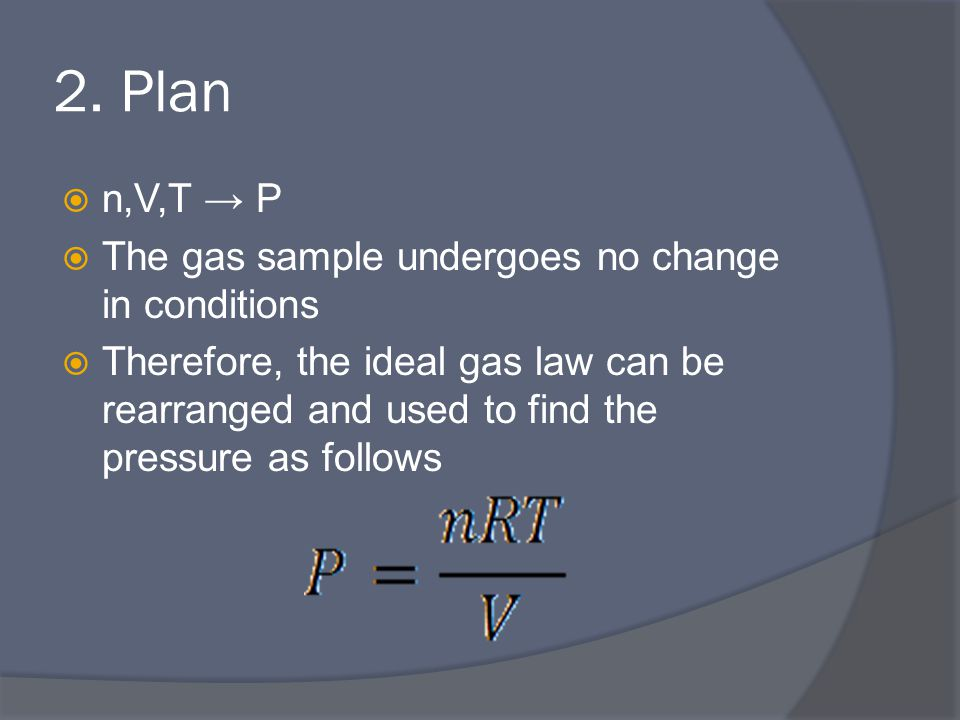 2. Plan  n,V,T → P  The gas sample undergoes no change in conditions  Therefore, the ideal gas law can be rearranged and used to find the pressure