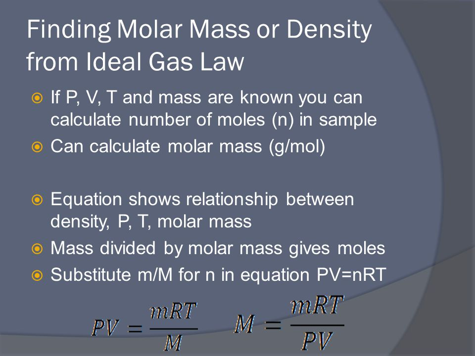 Finding Molar Mass or Density from Ideal Gas Law  If P, V, T and mass are known you can calculate number of moles (n) in sample  Can calculate molar mass (g/mol)  Equation shows relationship between density, P, T, molar mass  Mass divided by molar mass gives moles  Substitute m/M for n in equation PV=nRT