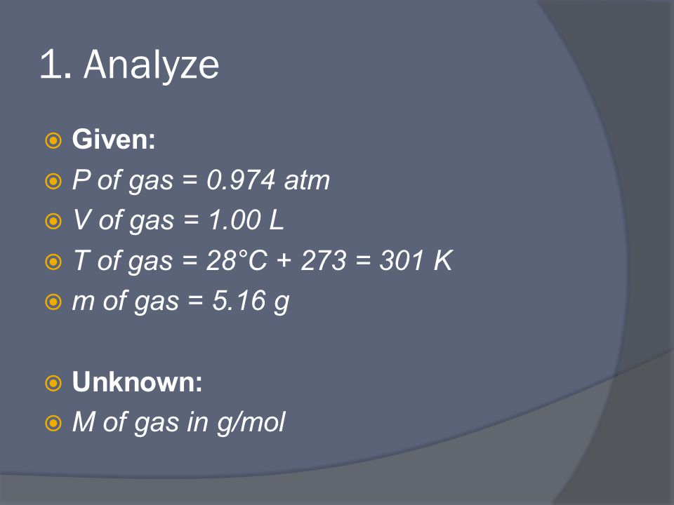 1. Analyze  Given:  P of gas = 0.974 atm  V of gas = 1.00 L  T of gas = 28°C + 273 = 301 K  m of gas = 5.16 g  Unknown:  M of gas in g/mol