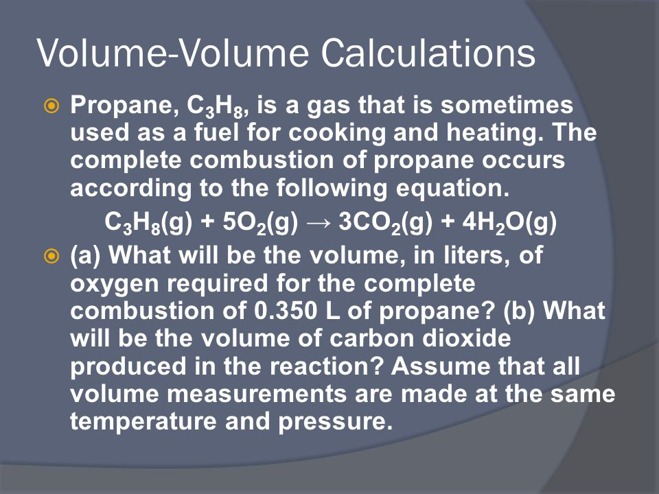 Volume-Volume Calculations  Propane, C 3 H 8, is a gas that is sometimes used as a fuel for cooking and heating.