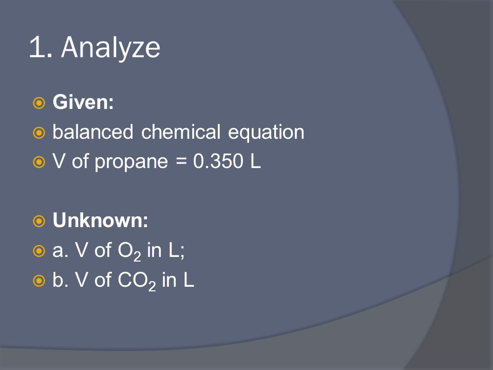 1. Analyze  Given:  balanced chemical equation  V of propane = 0.350 L  Unknown:  a.