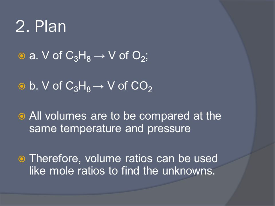 2. Plan  a. V of C 3 H 8 → V of O 2 ;  b. V of C 3 H 8 → V of CO 2  All volumes are to be compared at the same temperature and pressure  Therefore