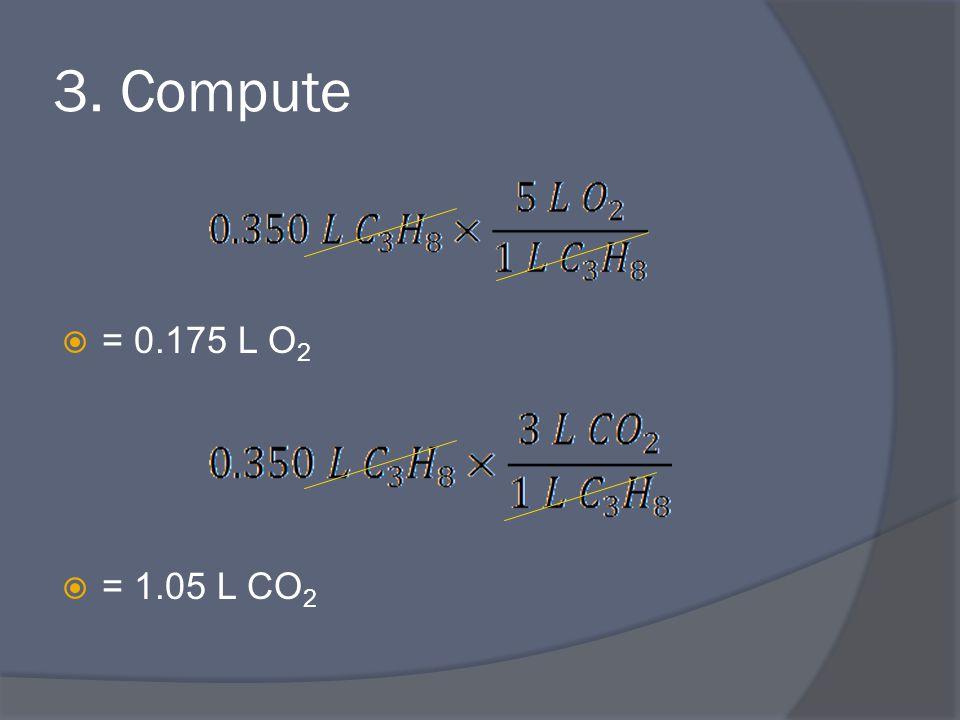 3. Compute  = 0.175 L O 2  = 1.05 L CO 2