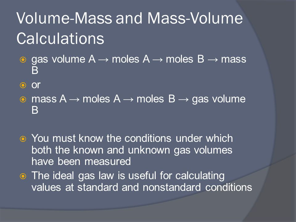 Volume-Mass and Mass-Volume Calculations  gas volume A → moles A → moles B → mass B  or  mass A → moles A → moles B → gas volume B  You must know the conditions under which both the known and unknown gas volumes have been measured  The ideal gas law is useful for calculating values at standard and nonstandard conditions