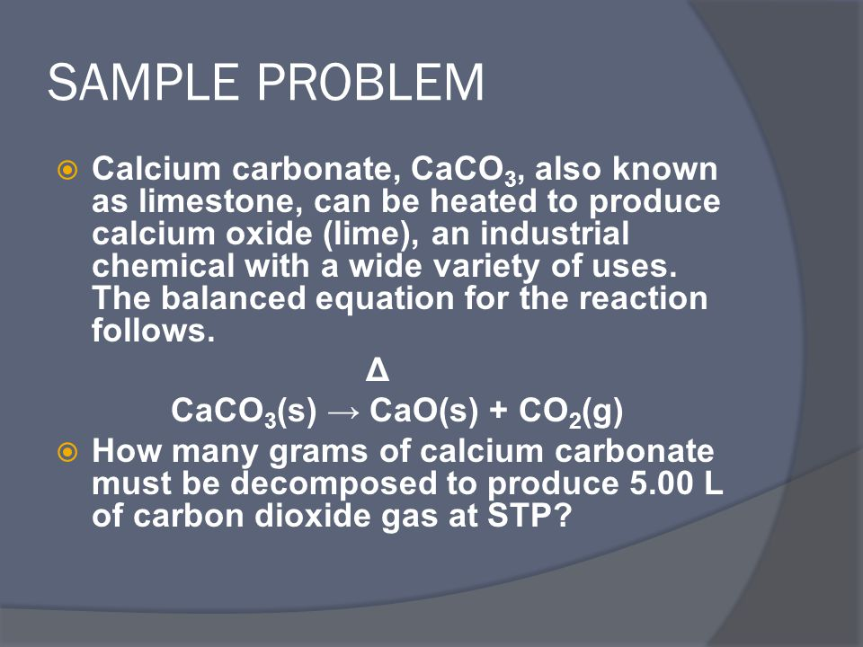 SAMPLE PROBLEM  Calcium carbonate, CaCO 3, also known as limestone, can be heated to produce calcium oxide (lime), an industrial chemical with a wide variety of uses.