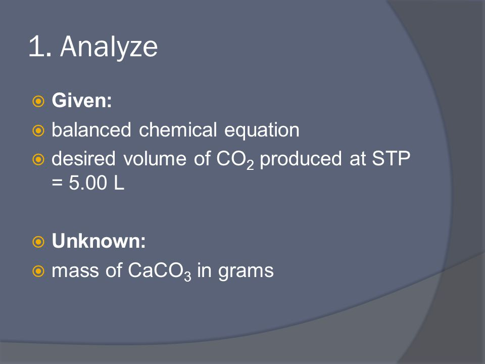 1. Analyze  Given:  balanced chemical equation  desired volume of CO 2 produced at STP = 5.00 L  Unknown:  mass of CaCO 3 in grams