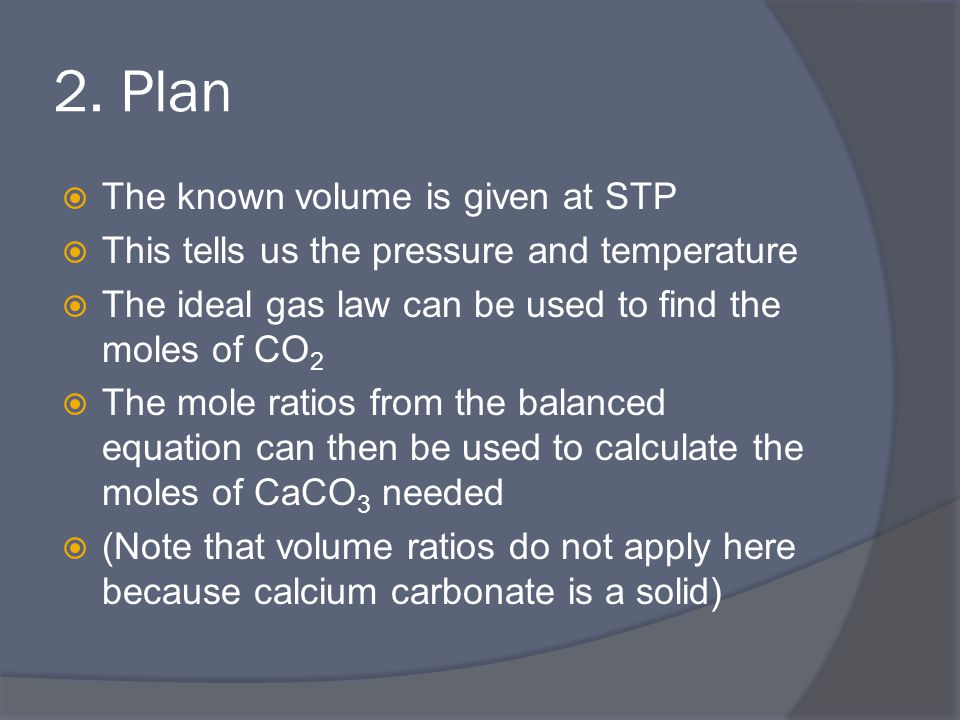 2. Plan  The known volume is given at STP  This tells us the pressure and temperature  The ideal gas law can be used to find the moles of CO 2  Th