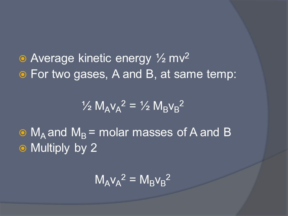  Average kinetic energy ½ mv 2  For two gases, A and B, at same temp: ½ M A v A 2 = ½ M B v B 2  M A and M B = molar masses of A and B  Multiply by 2 M A v A 2 = M B v B 2