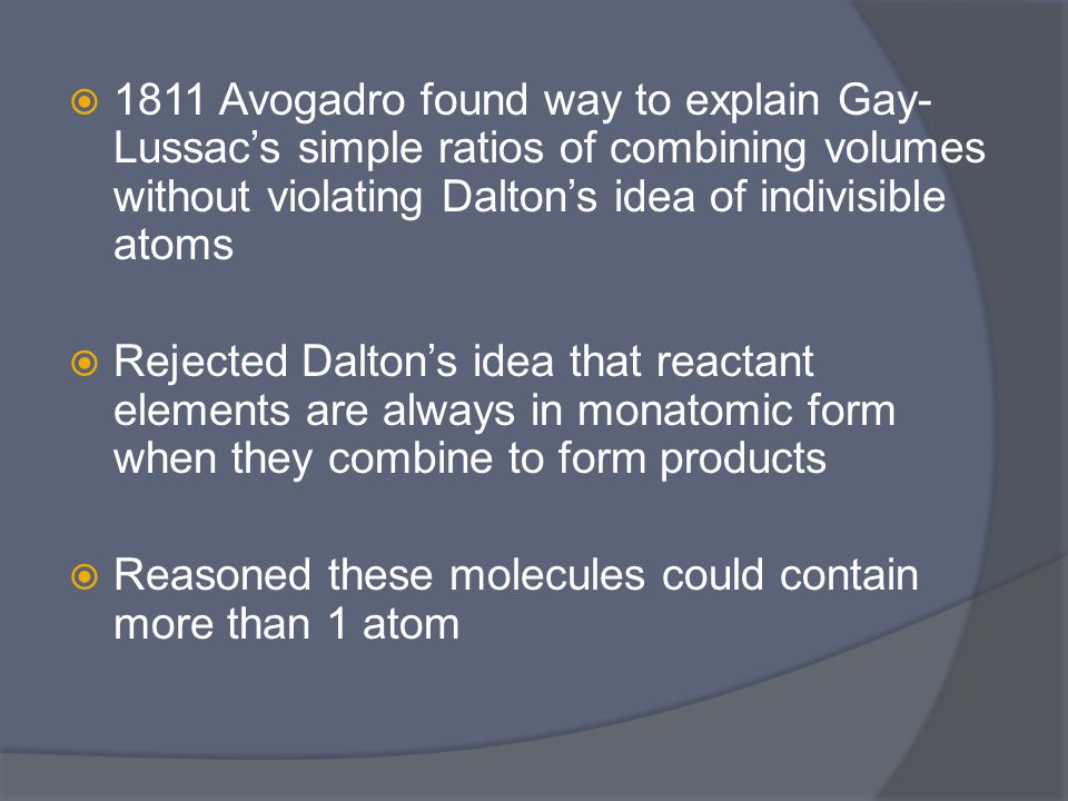  1811 Avogadro found way to explain Gay- Lussac's simple ratios of combining volumes without violating Dalton's idea of indivisible atoms  Rejected Dalton's idea that reactant elements are always in monatomic form when they combine to form products  Reasoned these molecules could contain more than 1 atom