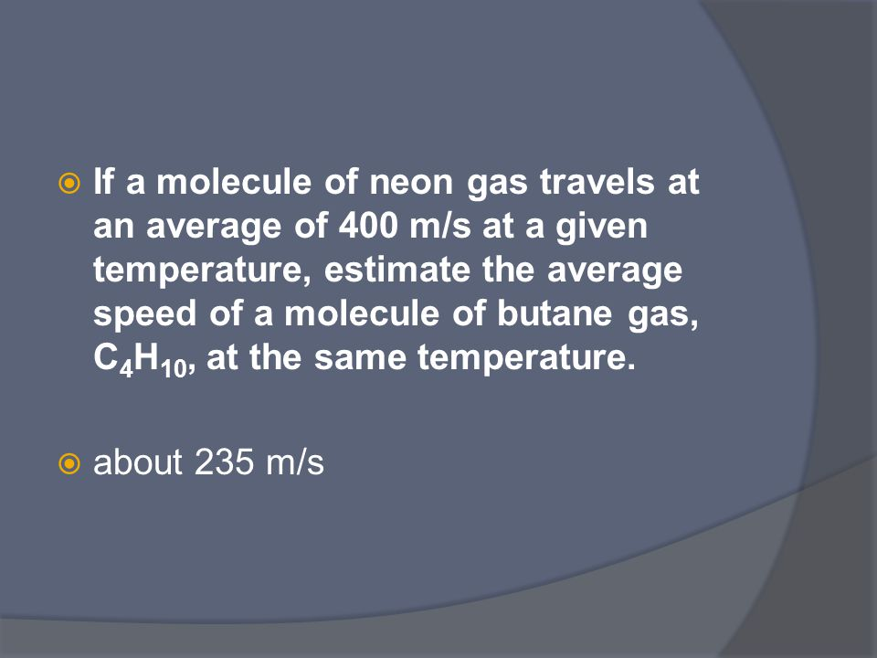  If a molecule of neon gas travels at an average of 400 m/s at a given temperature, estimate the average speed of a molecule of butane gas, C 4 H 10, at the same temperature.