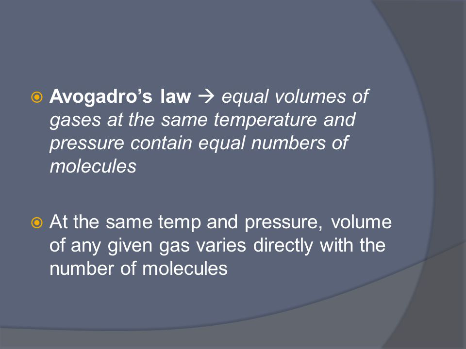  Avogadro's law  equal volumes of gases at the same temperature and pressure contain equal numbers of molecules  At the same temp and pressure, volume of any given gas varies directly with the number of molecules