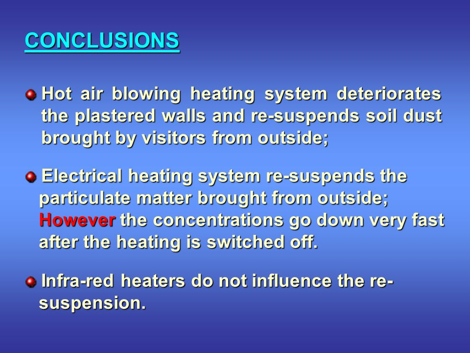 CONCLUSIONS Hot air blowing heating system deteriorates the plastered walls and re-suspends soil dust brought by visitors from outside; Electrical heating system re-suspends the Electrical heating system re-suspends the particulate matter brought from outside; particulate matter brought from outside; However the concentrations go down very fast However the concentrations go down very fast after the heating is switched off.