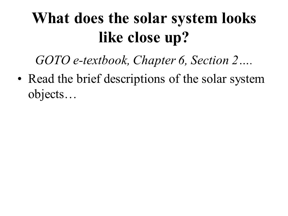 What does the solar system looks like close up.GOTO e-textbook, Chapter 6, Section 2….