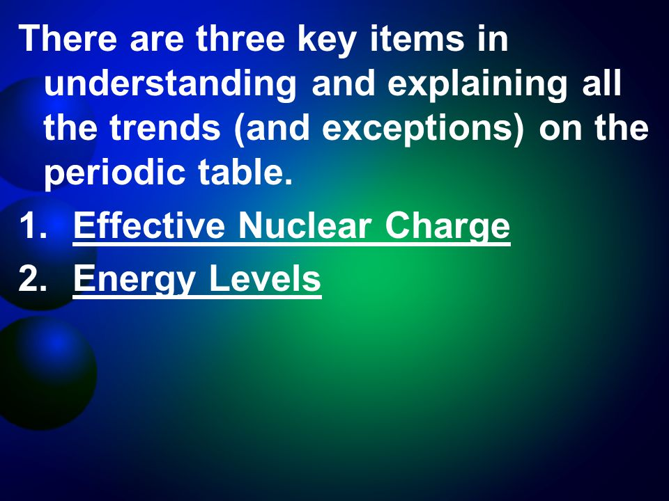 There are three key items in understanding and explaining all the trends (and exceptions) on the periodic table.
