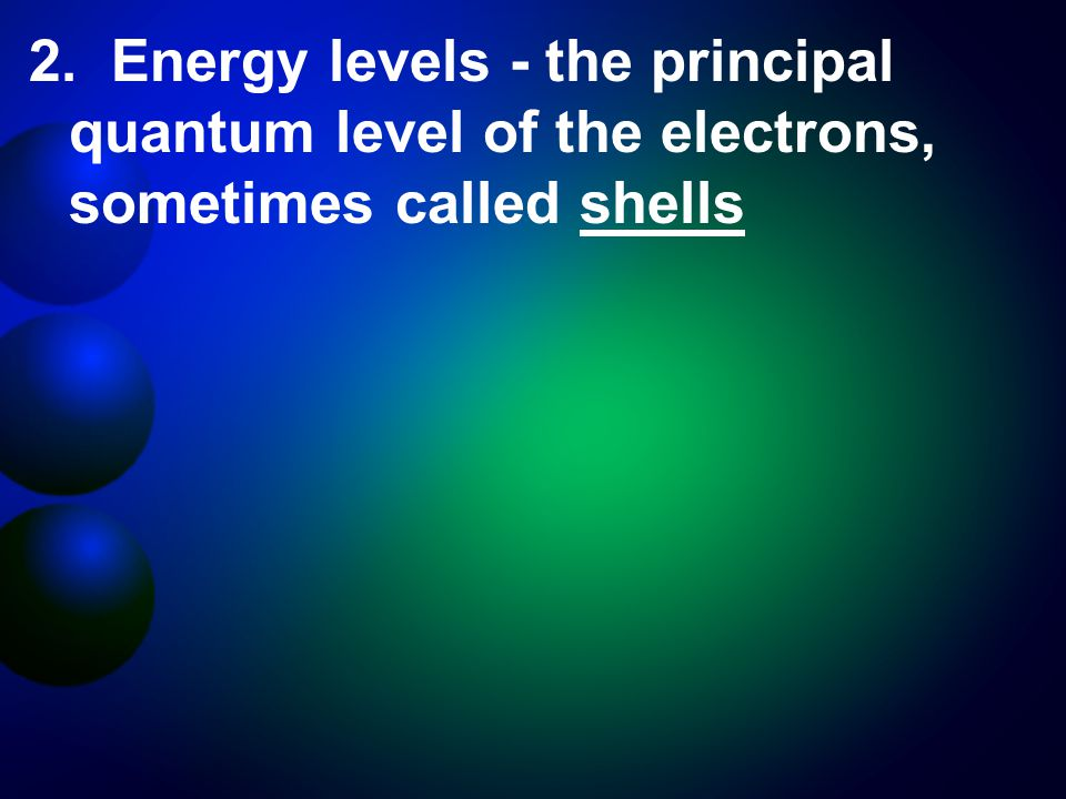 2. Energy levels - the principal quantum level of the electrons, sometimes called shells