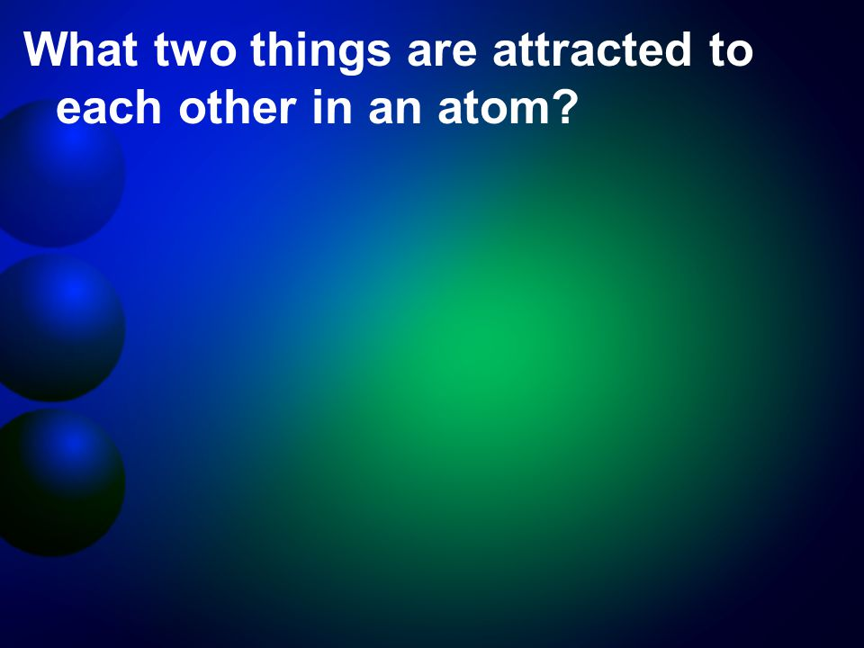 What two things are attracted to each other in an atom