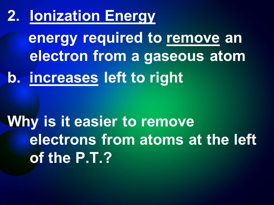 2.Ionization Energy energy required to remove an electron from a gaseous atom b.