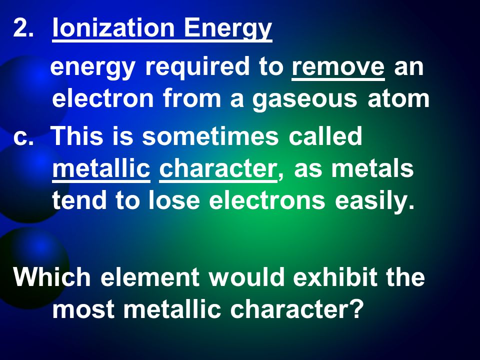 2.Ionization Energy energy required to remove an electron from a gaseous atom c.
