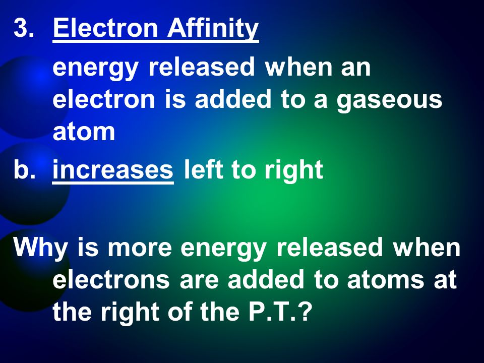 3.Electron Affinity energy released when an electron is added to a gaseous atom b.