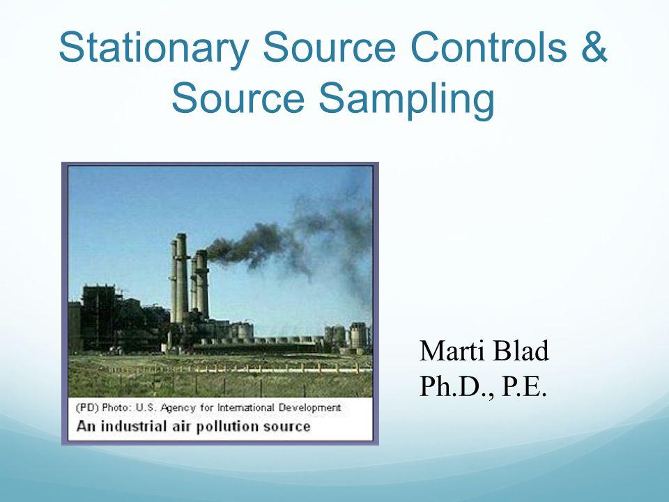 Stationary Source Controls & Source Sampling Marti Blad Ph.D., P.E.
