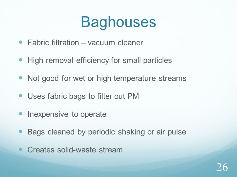 Baghouses Fabric filtration – vacuum cleaner High removal efficiency for small particles Not good for wet or high temperature streams Uses fabric bags to filter out PM Inexpensive to operate Bags cleaned by periodic shaking or air pulse Creates solid-waste stream 26
