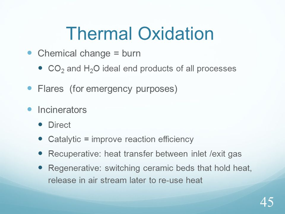 Thermal Oxidation Chemical change = burn CO 2 and H 2 O ideal end products of all processes Flares (for emergency purposes) Incinerators Direct Catalytic = improve reaction efficiency Recuperative: heat transfer between inlet /exit gas Regenerative: switching ceramic beds that hold heat, release in air stream later to re-use heat 45