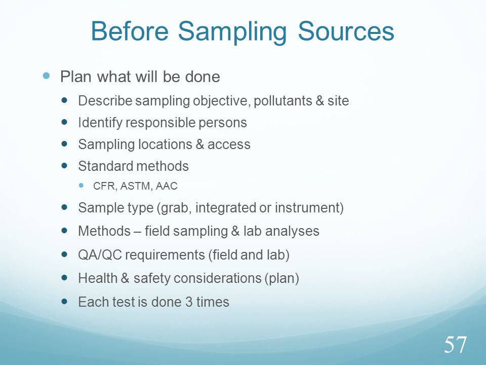 Before Sampling Sources Plan what will be done Describe sampling objective, pollutants & site Identify responsible persons Sampling locations & access Standard methods CFR, ASTM, AAC Sample type (grab, integrated or instrument) Methods – field sampling & lab analyses QA/QC requirements (field and lab) Health & safety considerations (plan) Each test is done 3 times 57