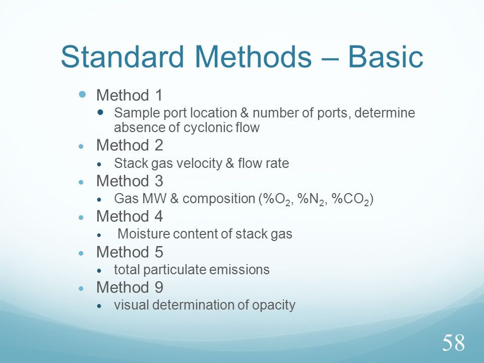 Standard Methods – Basic Method 1 Sample port location & number of ports, determine absence of cyclonic flow Method 2 Stack gas velocity & flow rate Method 3 Gas MW & composition (%O 2, %N 2, %CO 2 ) Method 4 Moisture content of stack gas Method 5 total particulate emissions Method 9 visual determination of opacity 58