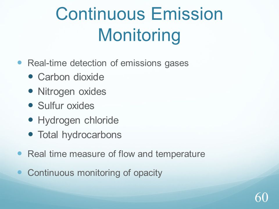 Continuous Emission Monitoring Real-time detection of emissions gases Carbon dioxide Nitrogen oxides Sulfur oxides Hydrogen chloride Total hydrocarbons Real time measure of flow and temperature Continuous monitoring of opacity 60
