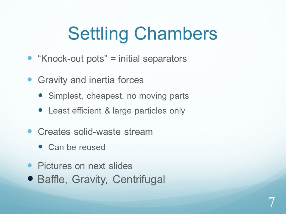 Settling Chambers Knock-out pots = initial separators Gravity and inertia forces Simplest, cheapest, no moving parts Least efficient & large particles only Creates solid-waste stream Can be reused Pictures on next slides Baffle, Gravity, Centrifugal 7