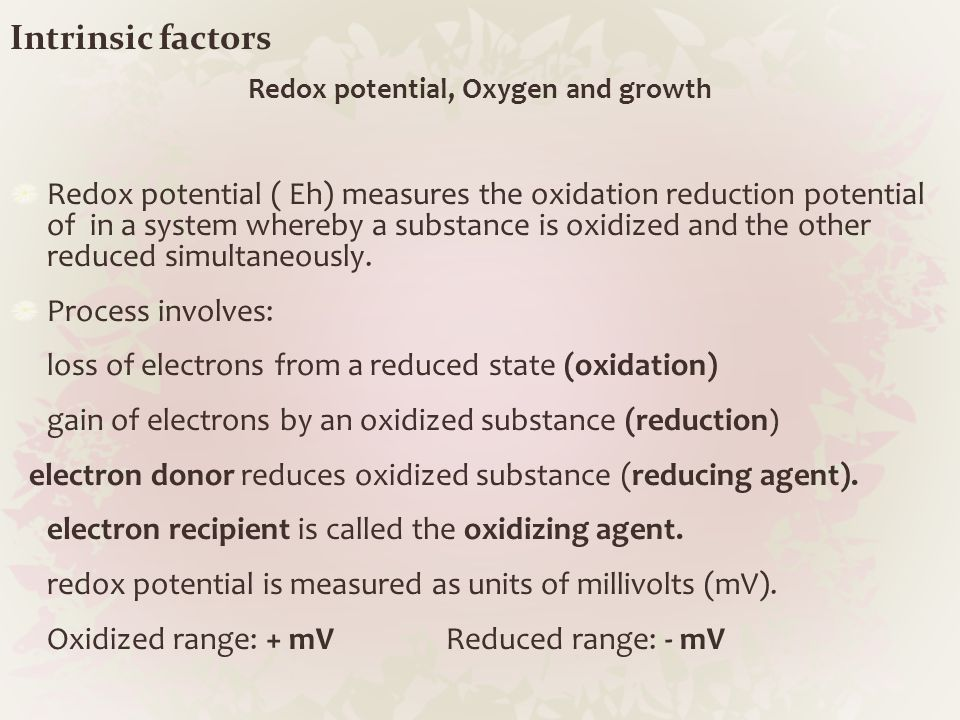 Intrinsic factors Redox potential, Oxygen and growth Redox potential ( Eh) measures the oxidation reduction potential of in a system whereby a substan