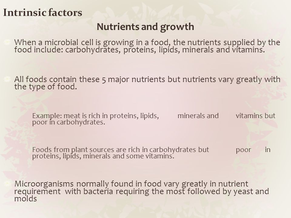 Intrinsic factors Nutrients and growth When a microbial cell is growing in a food, the nutrients supplied by the food include: carbohydrates, proteins
