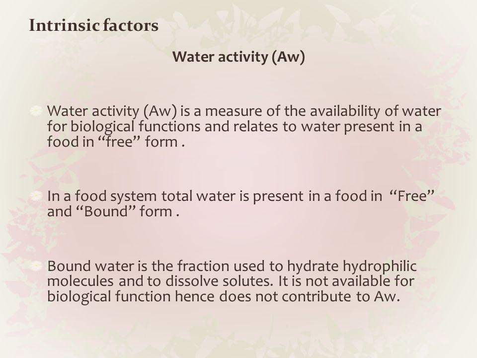 Intrinsic factors Water activity (Aw) Water activity (Aw) is a measure of the availability of water for biological functions and relates to water pres