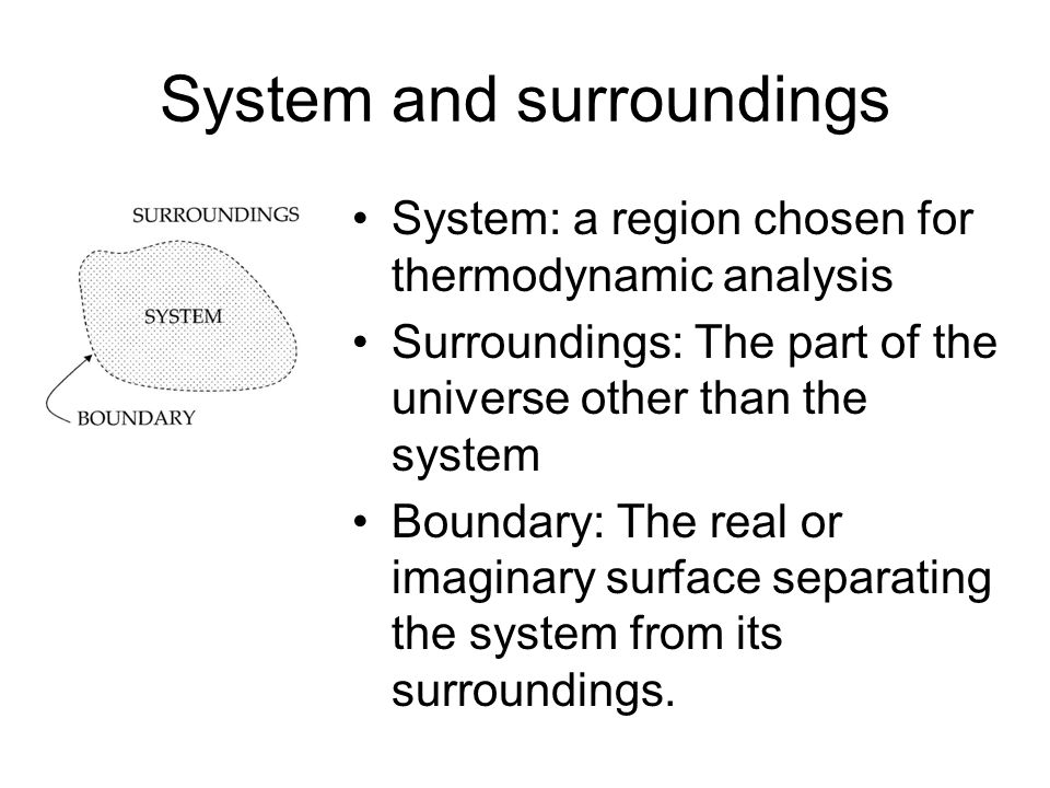 System and surroundings System: a region chosen for thermodynamic analysis Surroundings: The part of the universe other than the system Boundary: The real or imaginary surface separating the system from its surroundings.