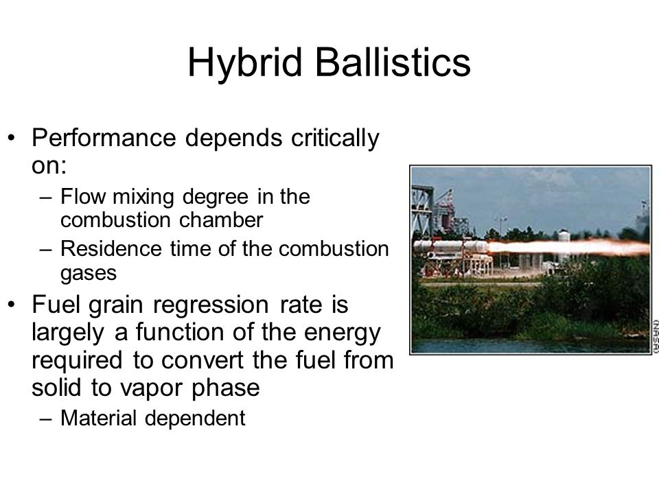 Hybrid Ballistics Performance depends critically on: –Flow mixing degree in the combustion chamber –Residence time of the combustion gases Fuel grain
