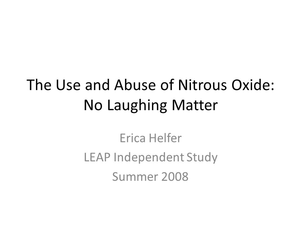 The Use and Abuse of Nitrous Oxide: No Laughing Matter Erica Helfer LEAP Independent Study Summer 2008