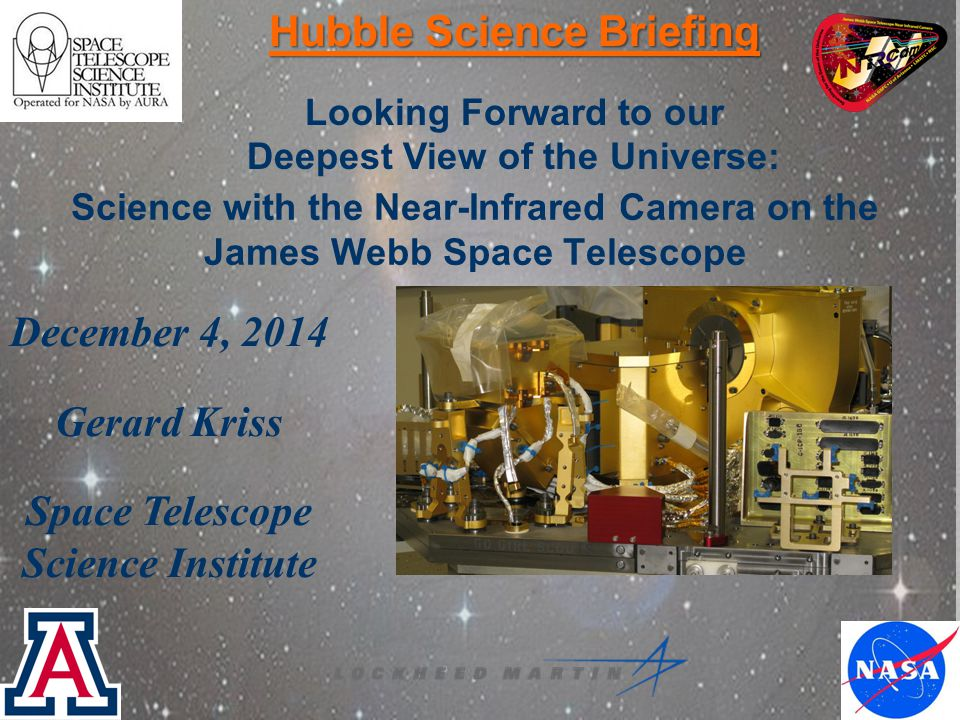 Science with the Near-Infrared Camera on the James Webb Space Telescope Hubble Science Briefing Looking Forward to our Deepest View of the Universe: December 4, 2014 Gerard Kriss Space Telescope Science Institute