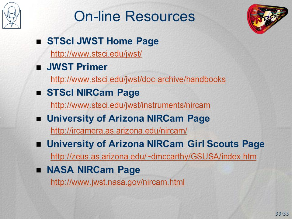 On-line Resources STScI JWST Home Page http://www.stsci.edu/jwst/ JWST Primer http://www.stsci.edu/jwst/doc-archive/handbooks STScI NIRCam Page http://www.stsci.edu/jwst/instruments/nircam University of Arizona NIRCam Page http://ircamera.as.arizona.edu/nircam/ University of Arizona NIRCam Girl Scouts Page http://zeus.as.arizona.edu/~dmccarthy/GSUSA/index.htm NASA NIRCam Page http://www.jwst.nasa.gov/nircam.html 33/33
