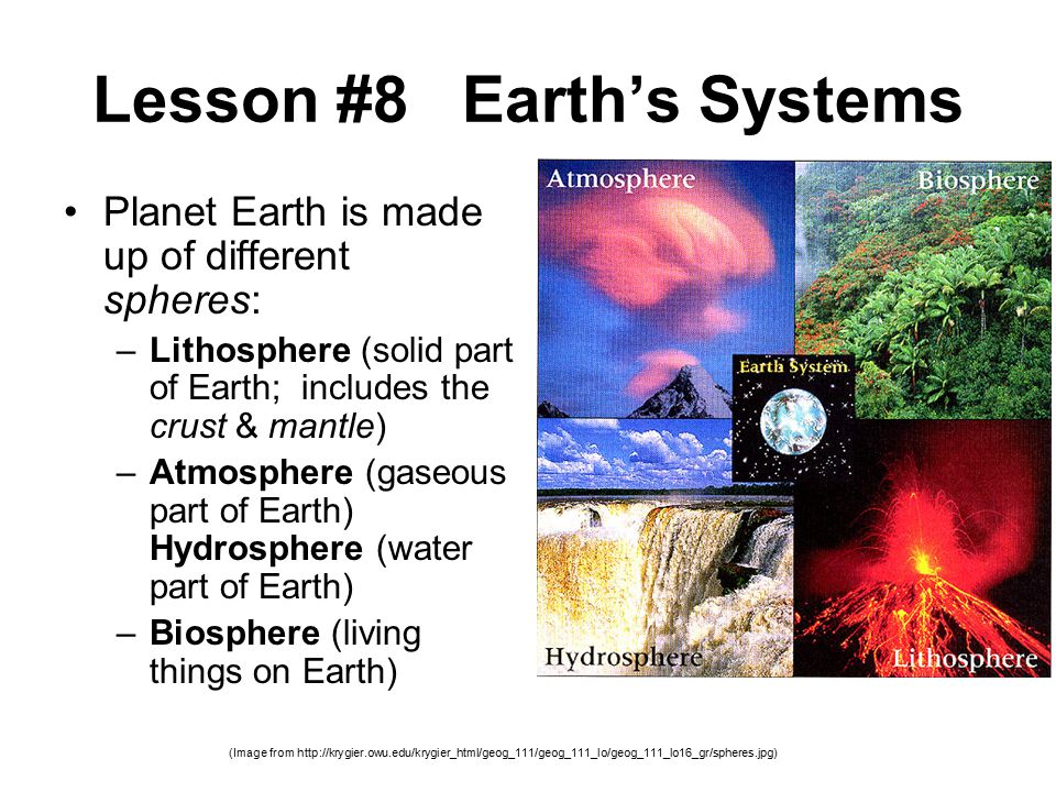 Lesson #8 Earth's Systems Planet Earth is made up of different spheres: –Lithosphere (solid part of Earth; includes the crust & mantle) –Atmosphere (gaseous part of Earth) Hydrosphere (water part of Earth) –Biosphere (living things on Earth) (Image from http://krygier.owu.edu/krygier_html/geog_111/geog_111_lo/geog_111_lo16_gr/spheres.jpg)