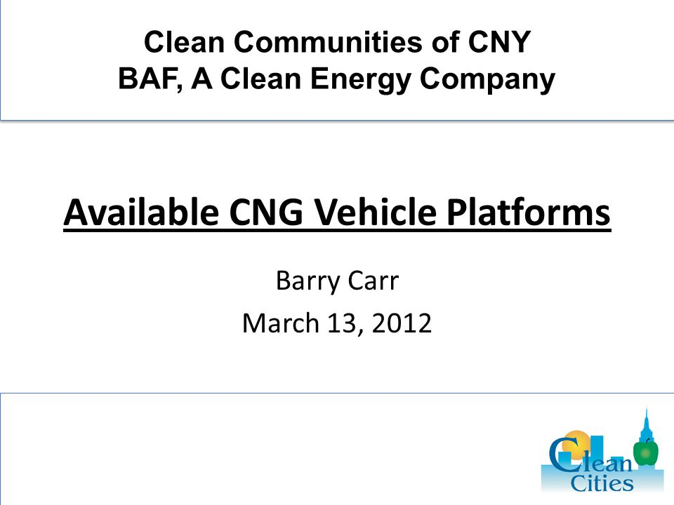 Available CNG Vehicle Platforms Barry Carr March 13, 2012 Clean Communities of CNY BAF, A Clean Energy Company